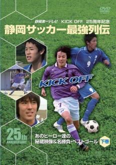 KICK OFF25周年記念 静岡サッカー最強列伝~あのヒーロー達の秘蔵映像&名勝負・スーパーゴール~下巻